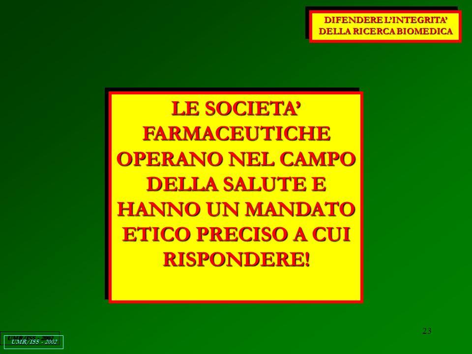 23 DIFENDERE LINTEGRITA DELLA RICERCA BIOMEDICA UMR/ISS - 2002 LE SOCIETA FARMACEUTICHE OPERANO NEL CAMPO DELLA SALUTE E HANNO UN MANDATO ETICO PRECISO A CUI RISPONDERE!