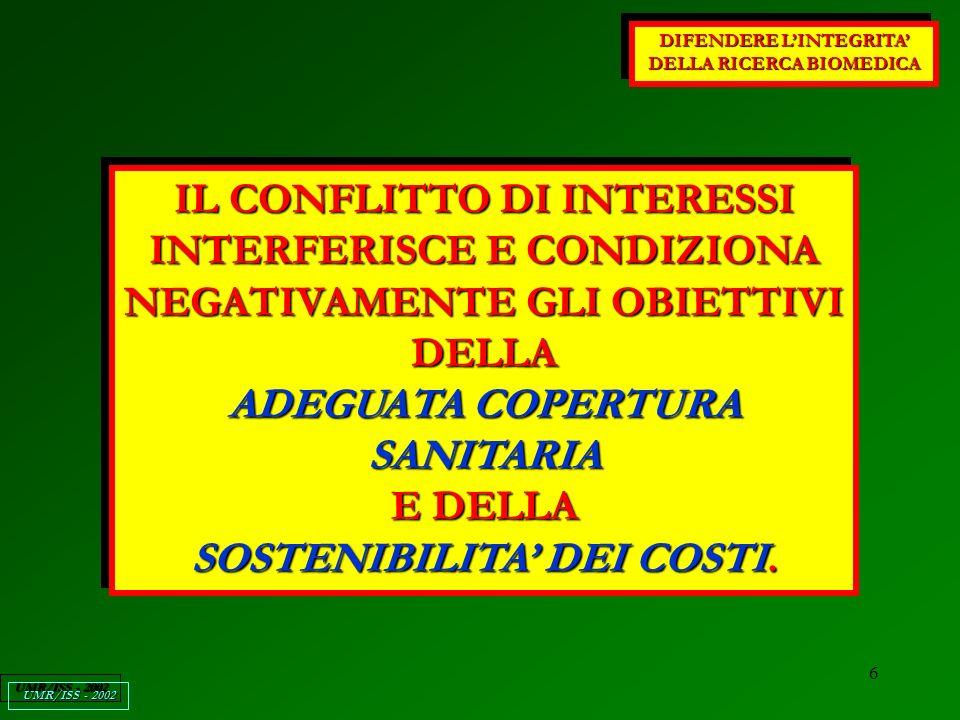 6 DIFENDERE LINTEGRITA DELLA RICERCA BIOMEDICA UMR/ISS - 2002 IL CONFLITTO DI INTERESSI INTERFERISCE E CONDIZIONA NEGATIVAMENTE GLI OBIETTIVI DELLA ADEGUATA COPERTURA SANITARIA E DELLA SOSTENIBILITA DEI COSTI.