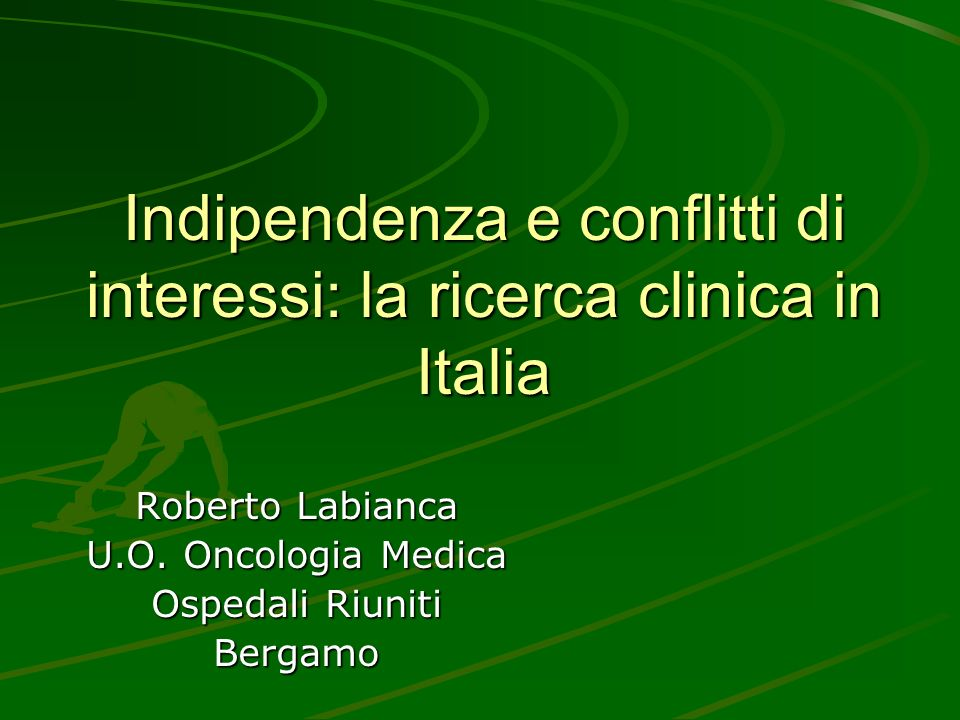 Indipendenza e conflitti di interessi: la ricerca clinica in Italia Roberto Labianca U.O. Oncologia Medica Ospedali Riuniti Bergamo