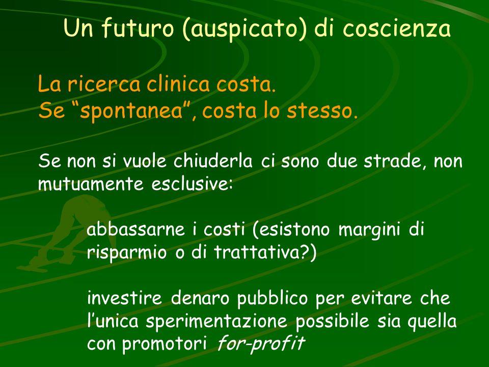 Un futuro (auspicato) di coscienza La ricerca clinica costa. Se spontanea, costa lo stesso. Se non si vuole chiuderla ci sono due strade, non mutuamen