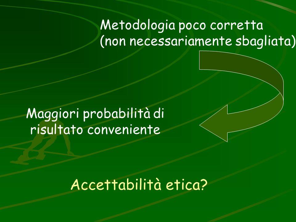 Accettabilità etica? Maggiori probabilità di risultato conveniente Metodologia poco corretta (non necessariamente sbagliata)