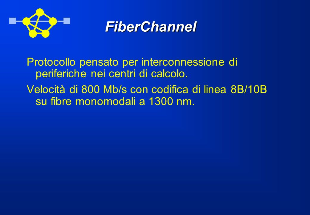 FiberChannel Protocollo pensato per interconnessione di periferiche nei centri di calcolo. Velocità di 800 Mb/s con codifica di linea 8B/10B su fibre