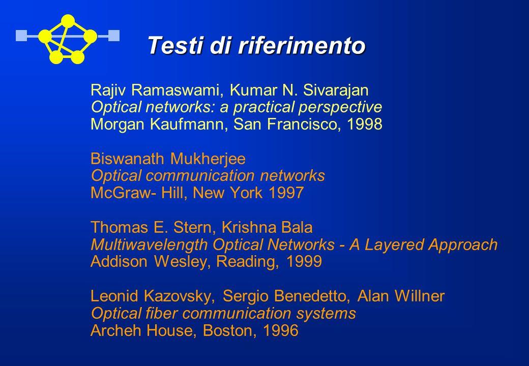 Testi di riferimento Rajiv Ramaswami, Kumar N. Sivarajan Optical networks: a practical perspective Morgan Kaufmann, San Francisco, 1998 Biswanath Mukh