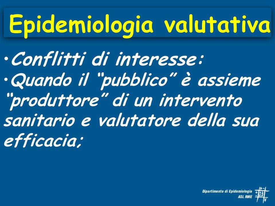 Epidemiologia valutativa Conflitti di interesse: Quando il pubblico è assieme produttore di un intervento sanitario e valutatore della sua efficacia;