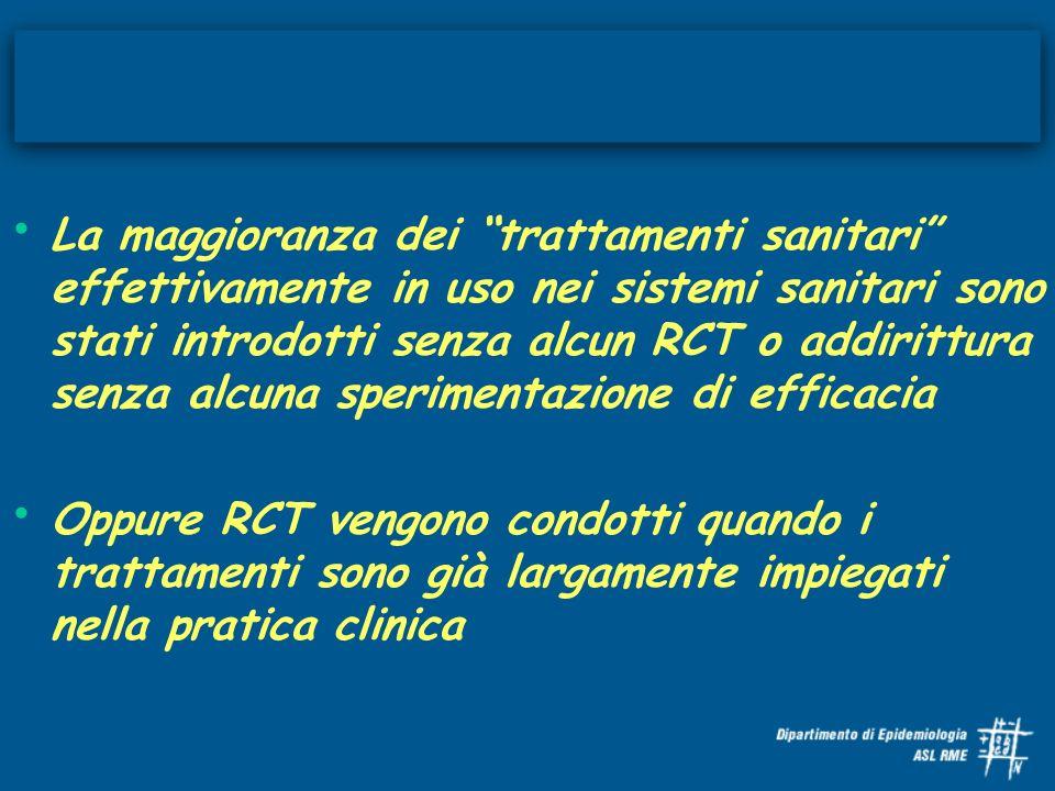 La maggioranza dei trattamenti sanitari effettivamente in uso nei sistemi sanitari sono stati introdotti senza alcun RCT o addirittura senza alcuna sperimentazione di efficacia Oppure RCT vengono condotti quando i trattamenti sono già largamente impiegati nella pratica clinica
