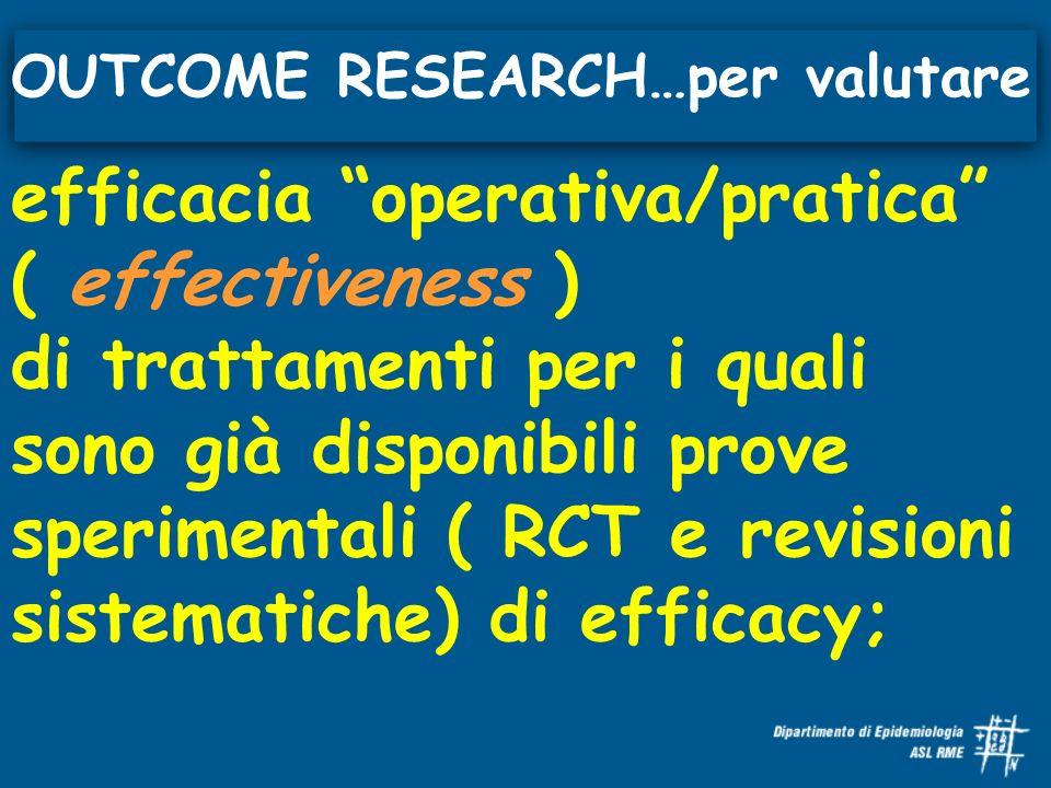 efficacia operativa/pratica ( effectiveness ) di trattamenti per i quali sono già disponibili prove sperimentali ( RCT e revisioni sistematiche) di efficacy; OUTCOME RESEARCH…per valutare