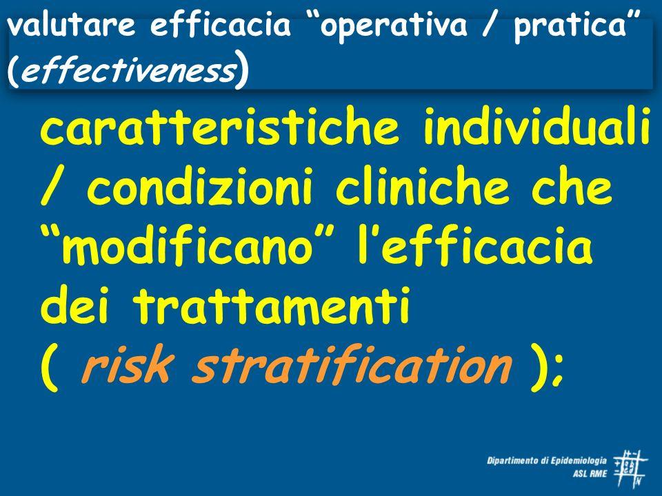 caratteristiche individuali / condizioni cliniche che modificano lefficacia dei trattamenti ( risk stratification ); valutare efficacia operativa / pratica (effectiveness )