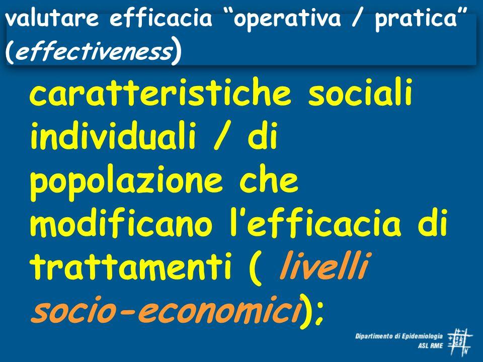 caratteristiche sociali individuali / di popolazione che modificano lefficacia di trattamenti ( livelli socio-economici); valutare efficacia operativa / pratica (effectiveness )