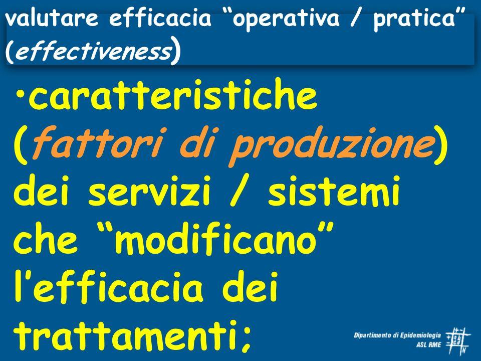 caratteristiche (fattori di produzione) dei servizi / sistemi che modificano lefficacia dei trattamenti; valutare efficacia operativa / pratica (effectiveness )
