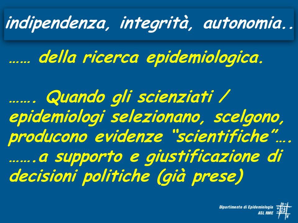 indipendenza, integrità, autonomia.. …… della ricerca epidemiologica. ……. Quando gli scienziati / epidemiologi selezionano, scelgono, producono eviden