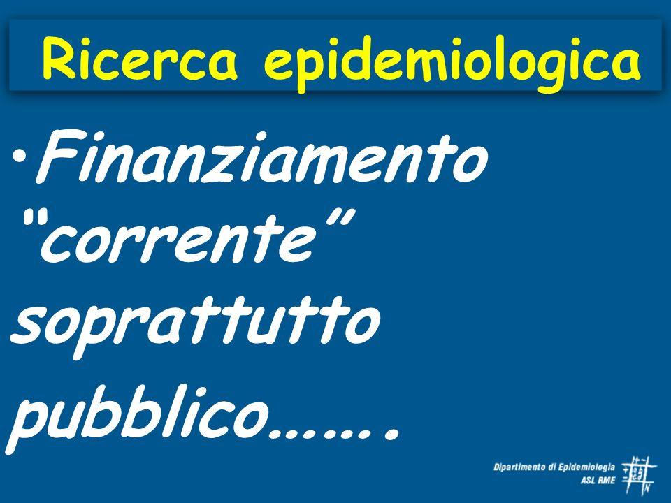 Ricerca epidemiologica Finanziamento corrente soprattutto pubblico …….