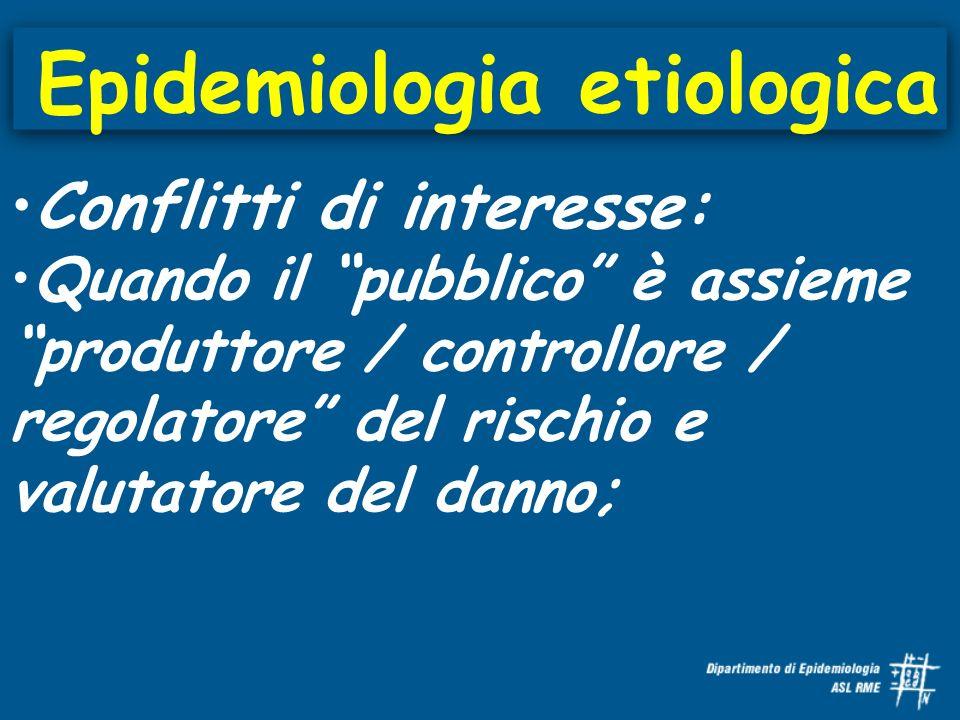 Epidemiologia etiologica Conflitti di interesse: Quando il pubblico è assieme produttore / controllore / regolatore del rischio e valutatore del danno;