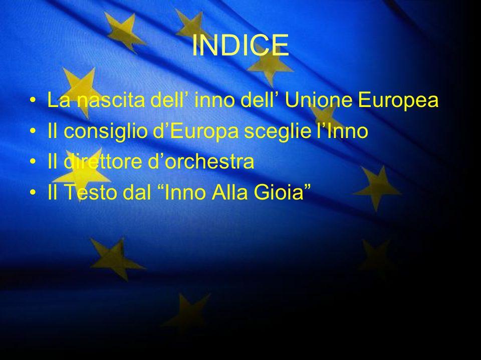 INDICE La nascita dell inno dell Unione Europea Il consiglio dEuropa sceglie lInno Il direttore dorchestra Il Testo dal Inno Alla Gioia