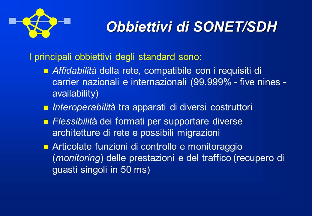Obbiettivi di SONET/SDH I principali obbiettivi degli standard sono: Affidabilità della rete, compatibile con i requisiti di carrier nazionali e inter