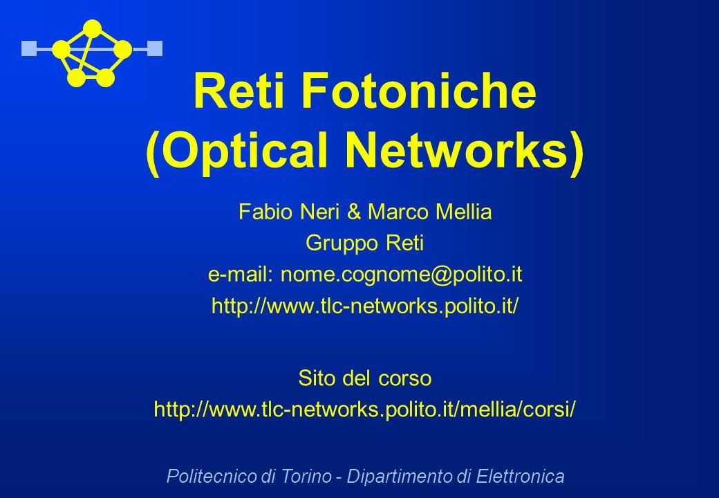 Reti Fotoniche (Optical Networks) Fabio Neri & Marco Mellia Gruppo Reti e-mail: nome.cognome@polito.it http://www.tlc-networks.polito.it/ Politecnico