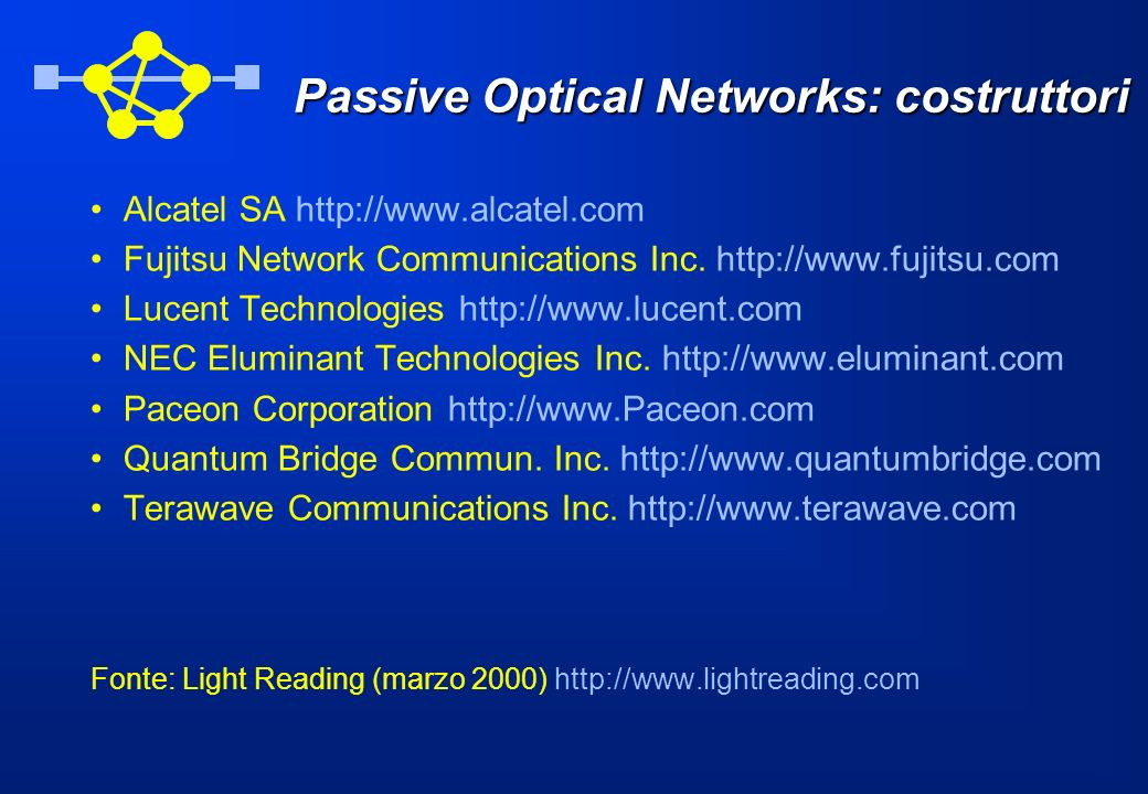 Passive Optical Networks: costruttori Alcatel SA http://www.alcatel.com Fujitsu Network Communications Inc. http://www.fujitsu.com Lucent Technologies
