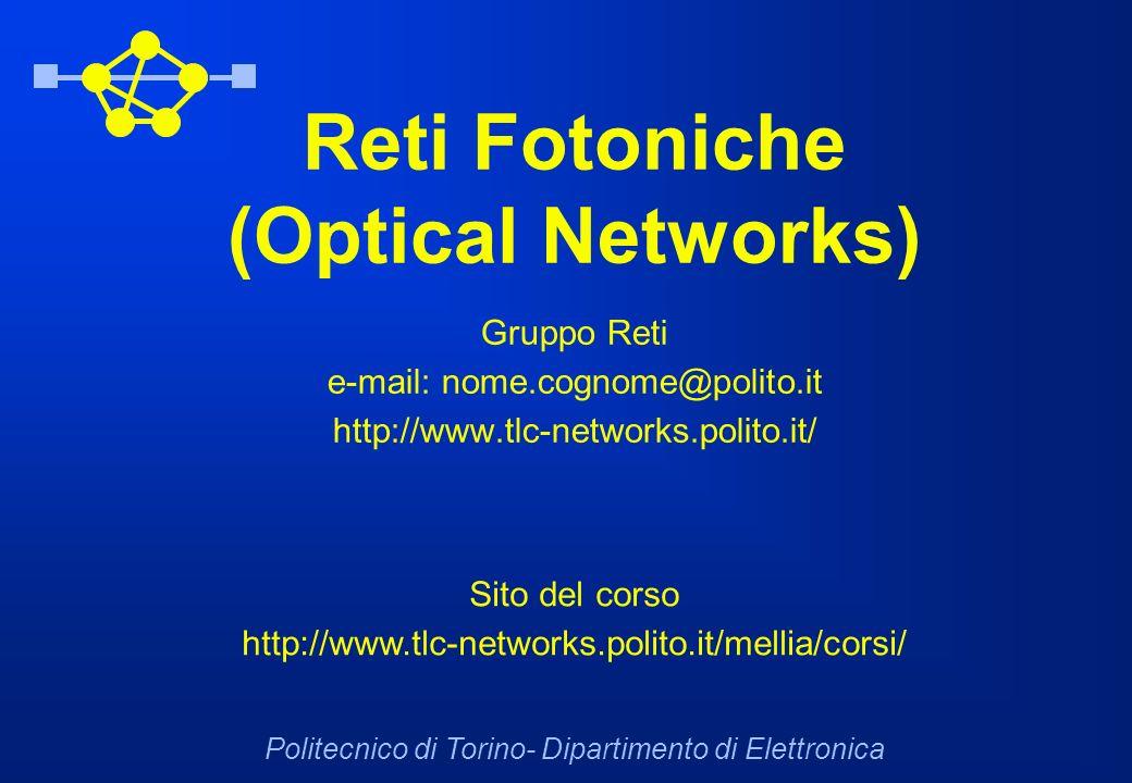 Reti Fotoniche (Optical Networks) Gruppo Reti e-mail: nome.cognome@polito.it http://www.tlc-networks.polito.it/ Politecnico di Torino- Dipartimento di Elettronica Sito del corso http://www.tlc-networks.polito.it/mellia/corsi/