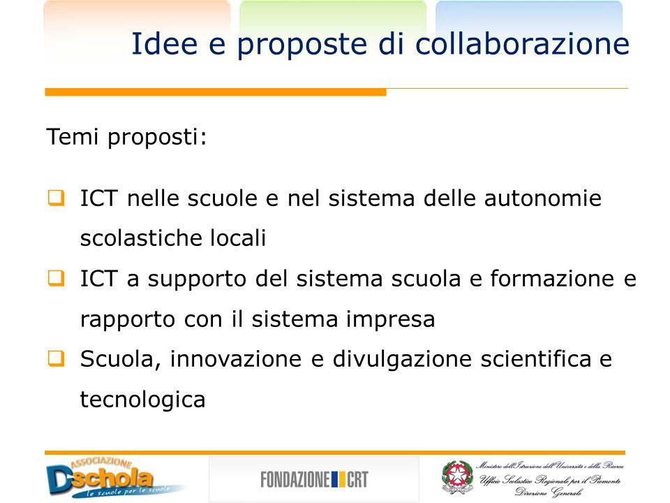Idee e proposte di collaborazione Temi proposti: ICT nelle scuole e nel sistema delle autonomie scolastiche locali ICT a supporto del sistema scuola e formazione e rapporto con il sistema impresa Scuola, innovazione e divulgazione scientifica e tecnologica