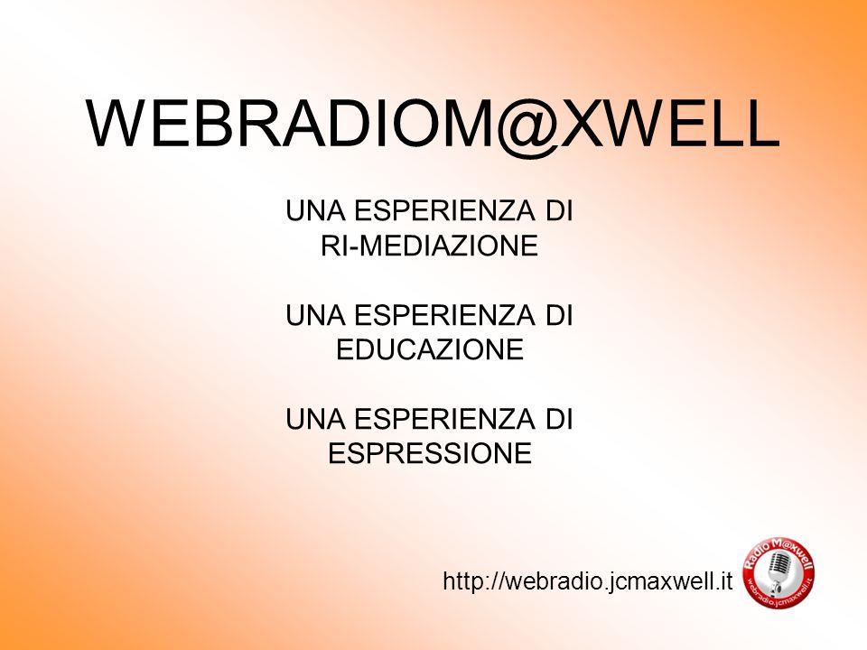 WEBRADIOM@XWELL UNA ESPERIENZA DI RI-MEDIAZIONE UNA ESPERIENZA DI EDUCAZIONE UNA ESPERIENZA DI ESPRESSIONE http://webradio.jcmaxwell.it