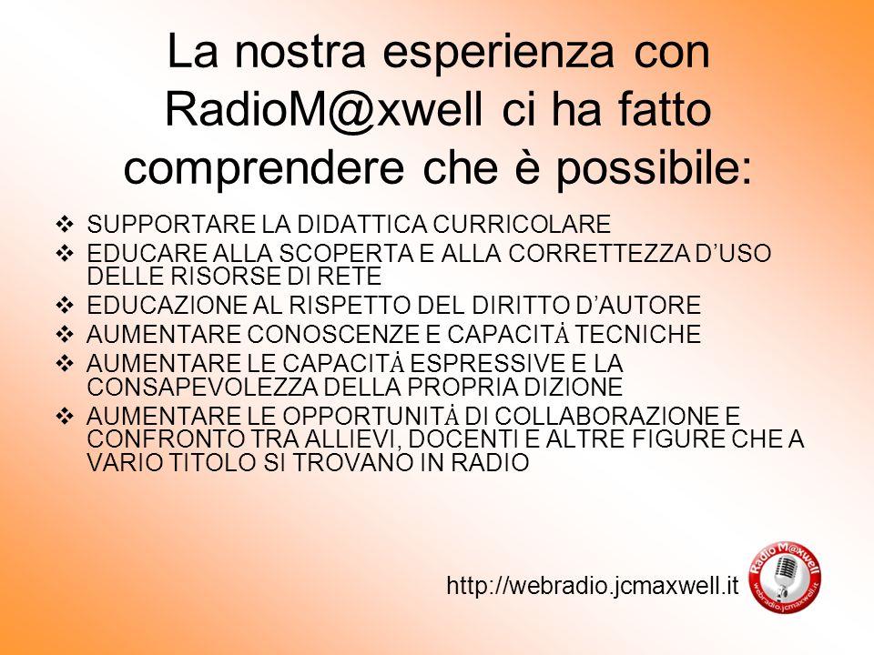 La nostra esperienza con RadioM@xwell ci ha fatto comprendere che è possibile: SUPPORTARE LA DIDATTICA CURRICOLARE EDUCARE ALLA SCOPERTA E ALLA CORRETTEZZA DUSO DELLE RISORSE DI RETE EDUCAZIONE AL RISPETTO DEL DIRITTO DAUTORE AUMENTARE CONOSCENZE E CAPACIT TECNICHE AUMENTARE LE CAPACIT ESPRESSIVE E LA CONSAPEVOLEZZA DELLA PROPRIA DIZIONE AUMENTARE LE OPPORTUNIT DI COLLABORAZIONE E CONFRONTO TRA ALLIEVI, DOCENTI E ALTRE FIGURE CHE A VARIO TITOLO SI TROVANO IN RADIO http://webradio.jcmaxwell.it