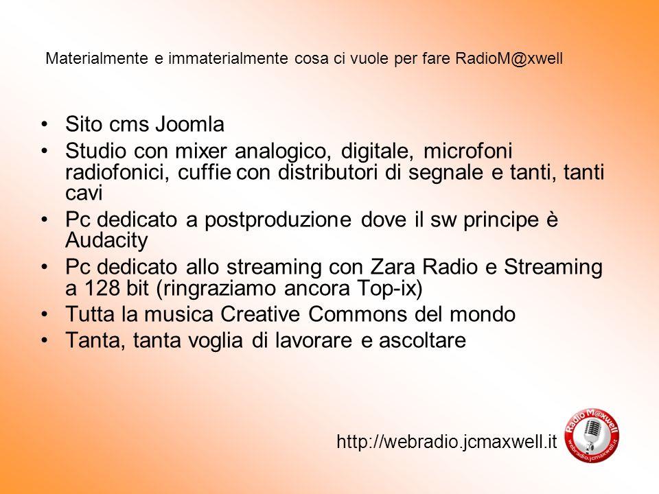 http://webradio.jcmaxwell.it Sito cms Joomla Studio con mixer analogico, digitale, microfoni radiofonici, cuffie con distributori di segnale e tanti, tanti cavi Pc dedicato a postproduzione dove il sw principe è Audacity Pc dedicato allo streaming con Zara Radio e Streaming a 128 bit (ringraziamo ancora Top-ix) Tutta la musica Creative Commons del mondo Tanta, tanta voglia di lavorare e ascoltare Materialmente e immaterialmente cosa ci vuole per fare RadioM@xwell