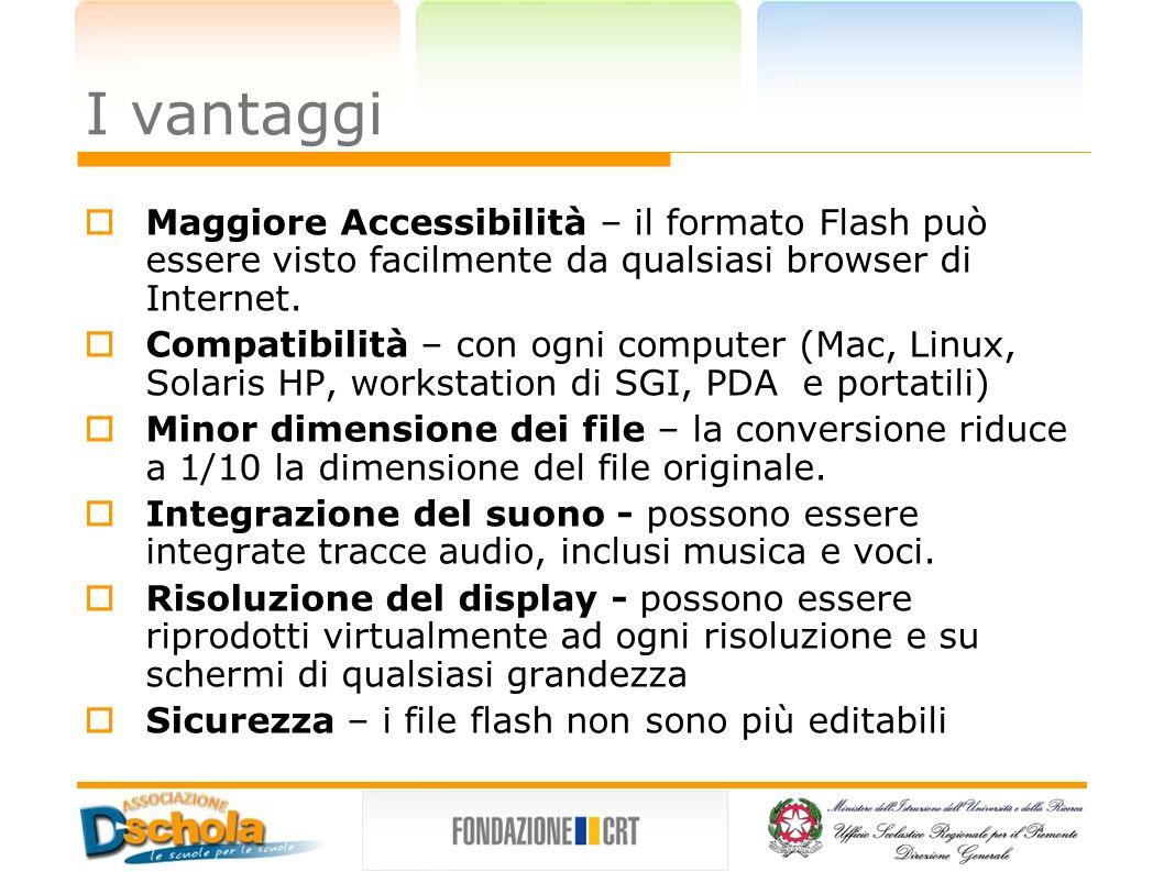 I vantaggi Maggiore Accessibilità – il formato Flash può essere visto facilmente da qualsiasi browser di Internet. Compatibilità – con ogni computer (