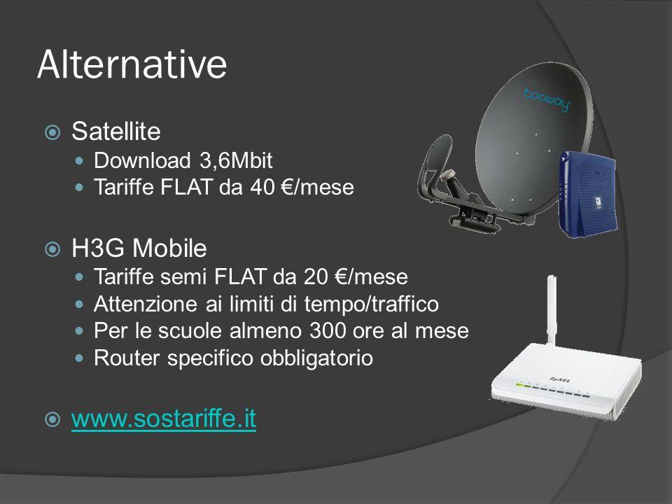 Alternative Satellite Download 3,6Mbit Tariffe FLAT da 40 /mese H3G Mobile Tariffe semi FLAT da 20 /mese Attenzione ai limiti di tempo/traffico Per le scuole almeno 300 ore al mese Router specifico obbligatorio www.sostariffe.it