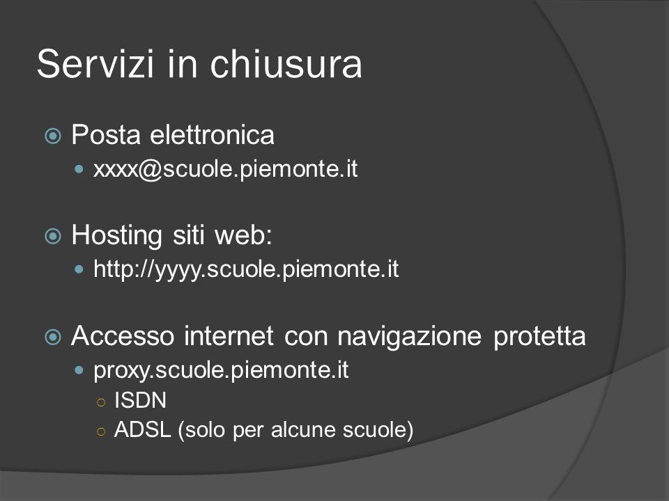 Servizi in chiusura Posta elettronica xxxx@scuole.piemonte.it Hosting siti web: http://yyyy.scuole.piemonte.it Accesso internet con navigazione protetta proxy.scuole.piemonte.it ISDN ADSL (solo per alcune scuole)