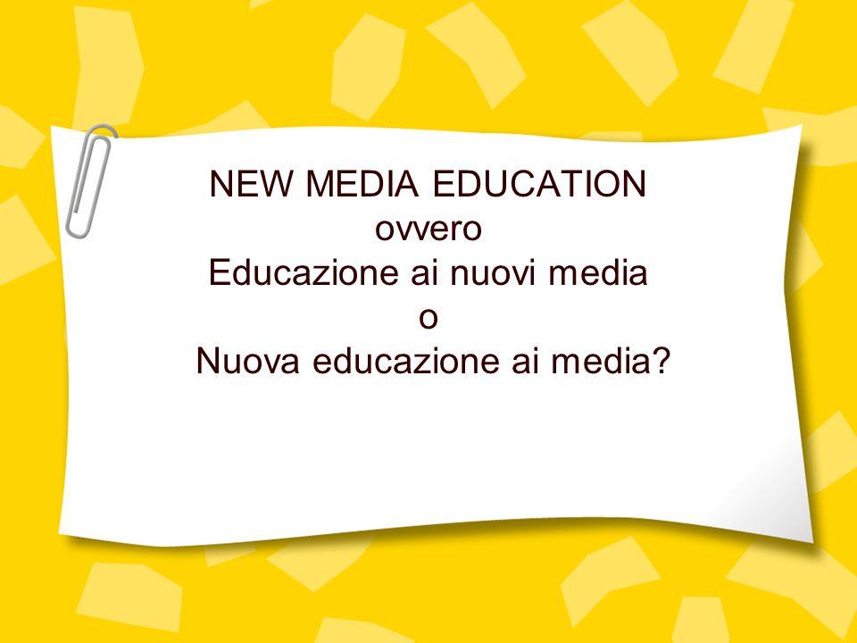 NEW MEDIA EDUCATION ovvero Educazione ai nuovi media o Nuova educazione ai media?