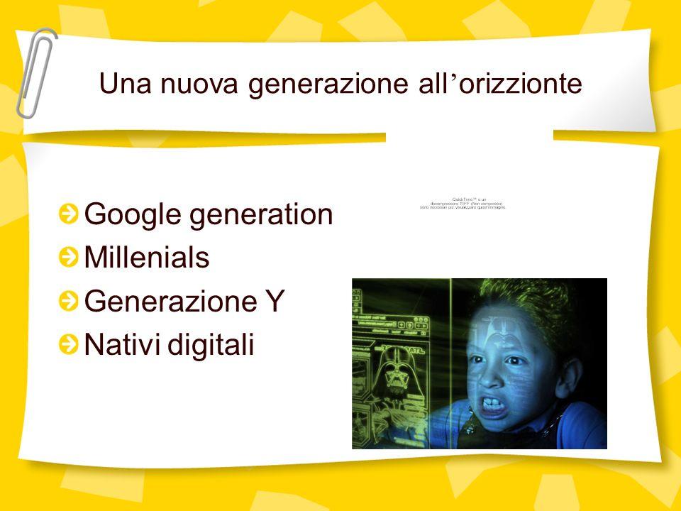 Una nuova generazione all orizzionte Google generation Millenials Generazione Y Nativi digitali