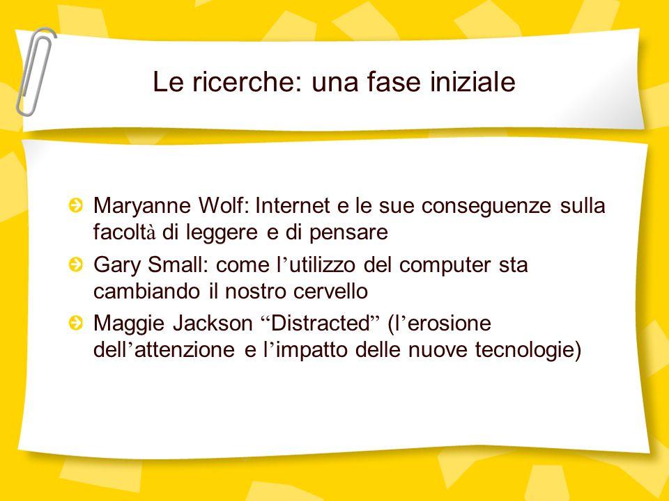 Le ricerche: una fase iniziale Maryanne Wolf: Internet e le sue conseguenze sulla facolt à di leggere e di pensare Gary Small: come l utilizzo del com