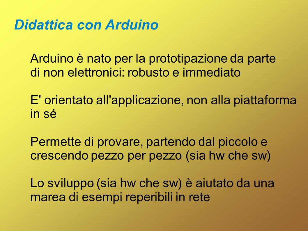 Arduino è nato per la prototipazione da parte di non elettronici: robusto e immediato E' orientato all'applicazione, non alla piattaforma in sé Permet