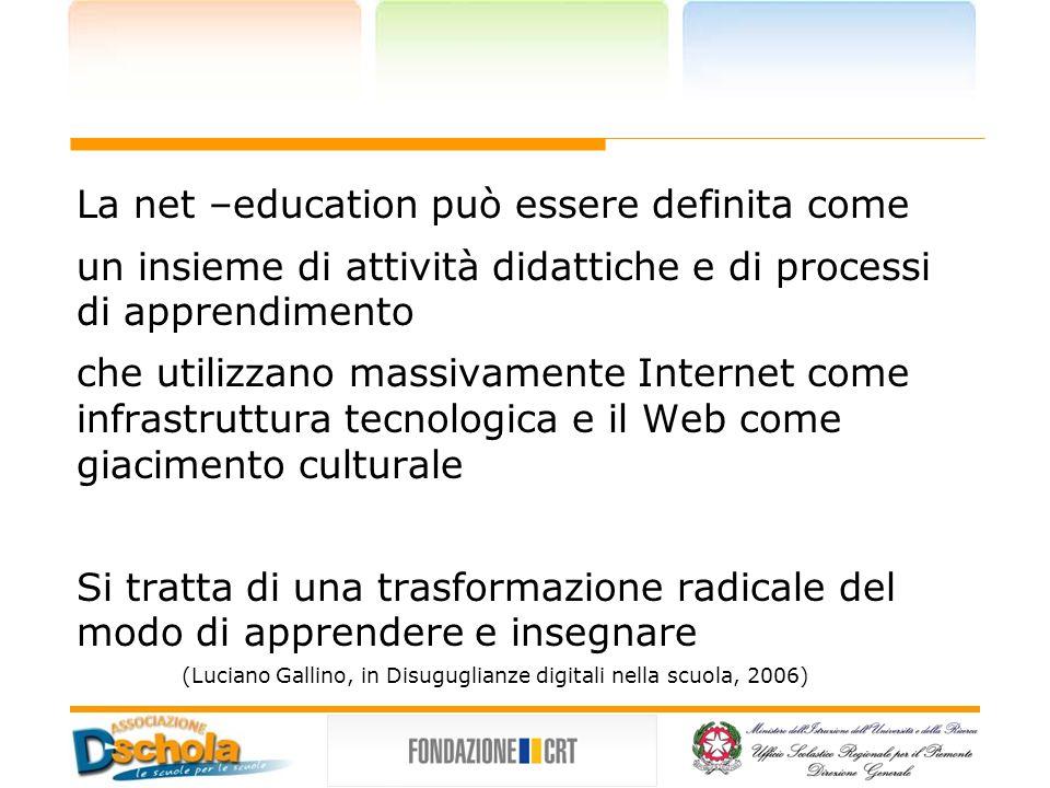 La net –education può essere definita come un insieme di attività didattiche e di processi di apprendimento che utilizzano massivamente Internet come infrastruttura tecnologica e il Web come giacimento culturale Si tratta di una trasformazione radicale del modo di apprendere e insegnare (Luciano Gallino, in Disuguglianze digitali nella scuola, 2006)
