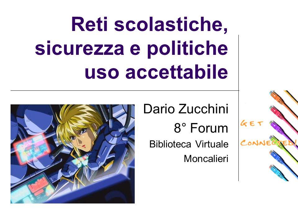 Reti scolastiche, sicurezza e politiche uso accettabile Dario Zucchini 8° Forum Biblioteca Virtuale Moncalieri