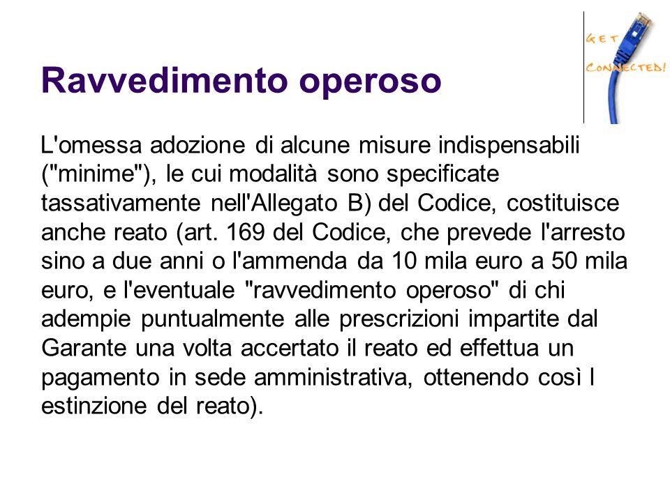 Ravvedimento operoso L omessa adozione di alcune misure indispensabili ( minime ), le cui modalità sono specificate tassativamente nell Allegato B) del Codice, costituisce anche reato (art.