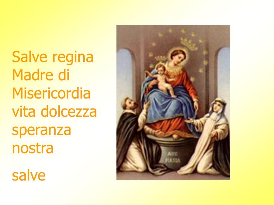 Salve regina Madre di Misericordia vita dolcezza speranza nostra salve