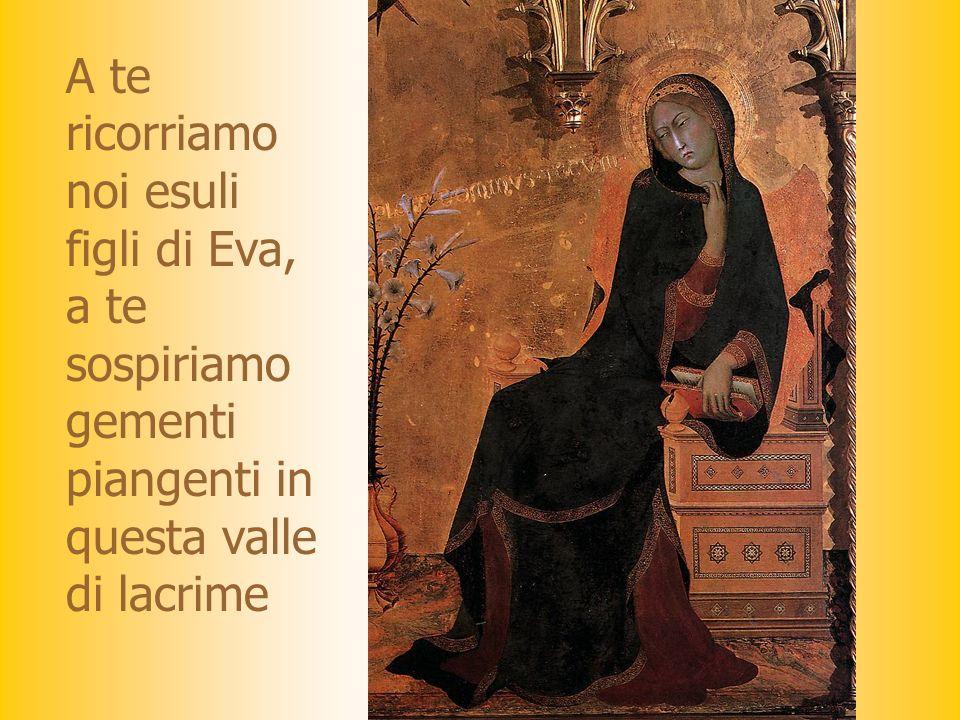 A te ricorriamo noi esuli figli di Eva, a te sospiriamo gementi piangenti in questa valle di lacrime