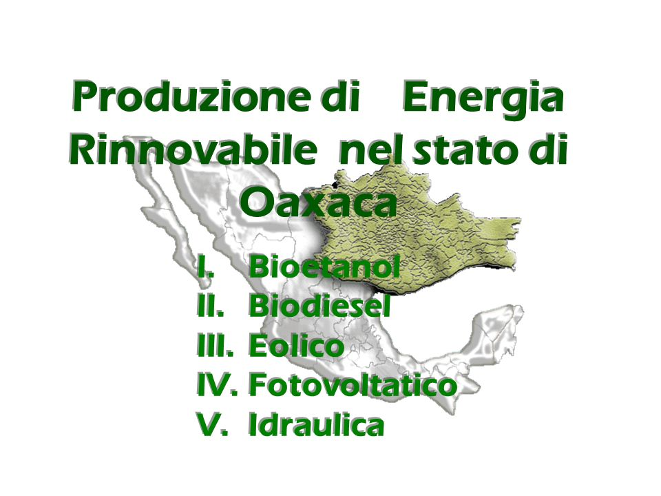 Produzione di Energia Rinnovabile nel stato di Oaxaca I.Bioetanol II.Biodiesel III.Eolico IV.Fotovoltatico V.Idraulica I.Bioetanol II.Biodiesel III.Eolico IV.Fotovoltatico V.Idraulica