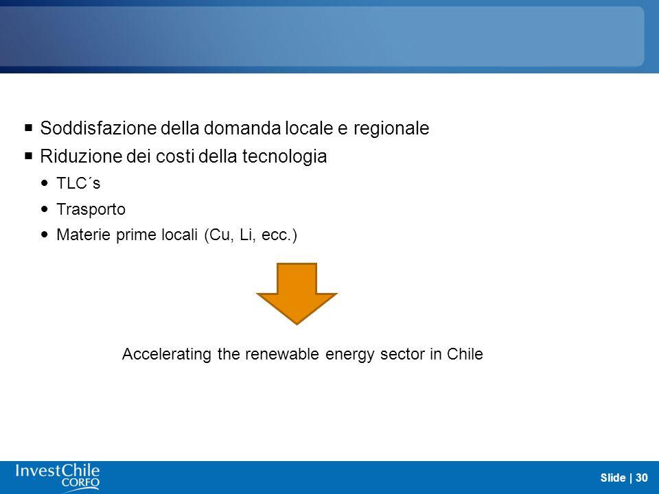Soddisfazione della domanda locale e regionale Riduzione dei costi della tecnologia TLC´s Trasporto Materie prime locali (Cu, Li, ecc.) Slide | 30 Acc