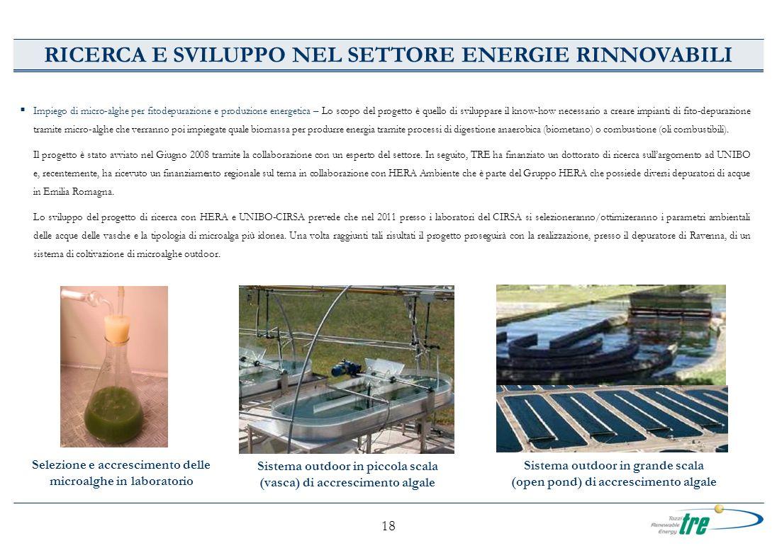 18 RICERCA E SVILUPPO NEL SETTORE ENERGIE RINNOVABILI Sistema outdoor in grande scala (open pond) di accrescimento algale Sistema outdoor in piccola s