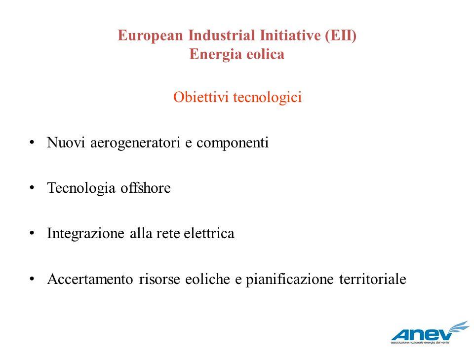 European Industrial Initiative (EII) Energia eolica Obiettivi tecnologici Nuovi aerogeneratori e componenti Tecnologia offshore Integrazione alla rete