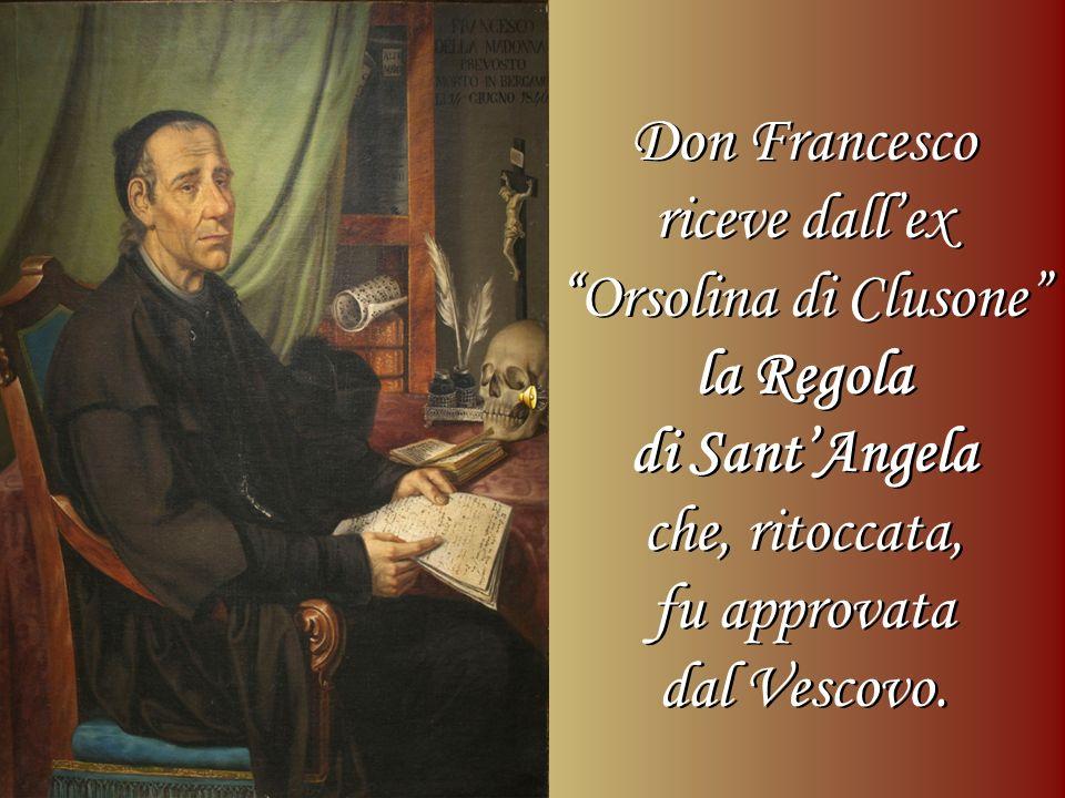 Don Francesco riceve dallex Orsolina di Clusone la Regola di SantAngela che, ritoccata, fu approvata dal Vescovo. Don Francesco riceve dallex Orsolina