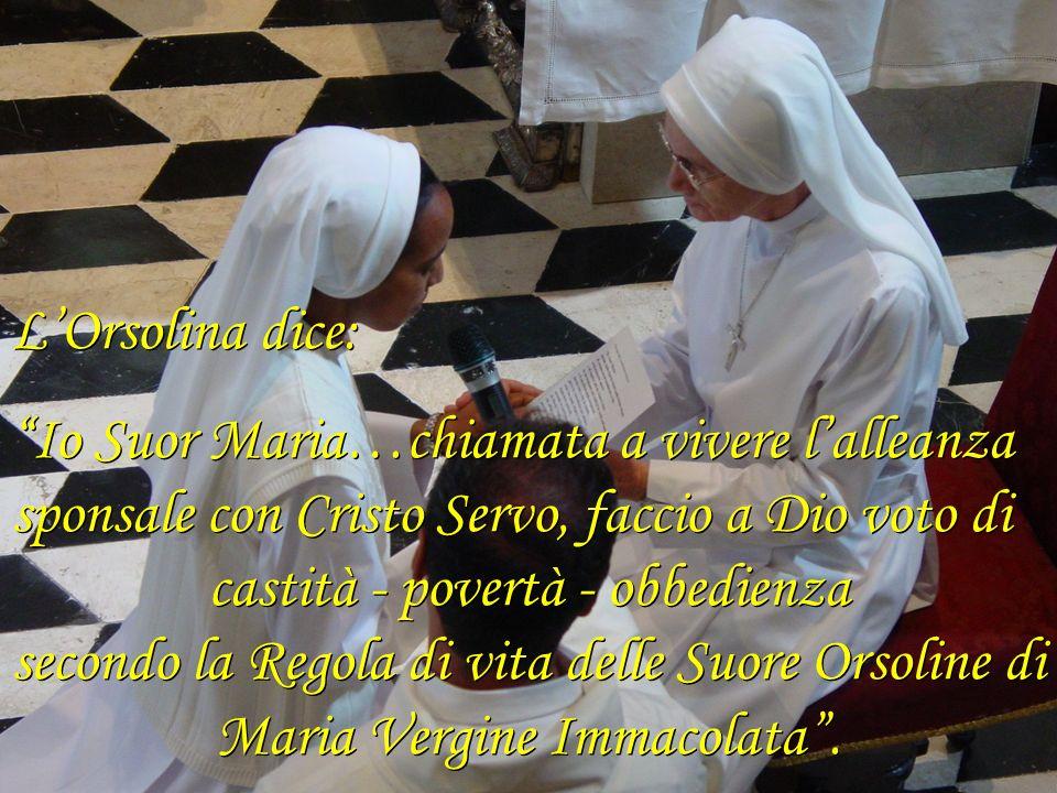 LOrsolina dice: Io Suor Maria…chiamata a vivere lalleanza sponsale con Cristo Servo, faccio a Dio voto di castità - povertà - obbedienza secondo la Re