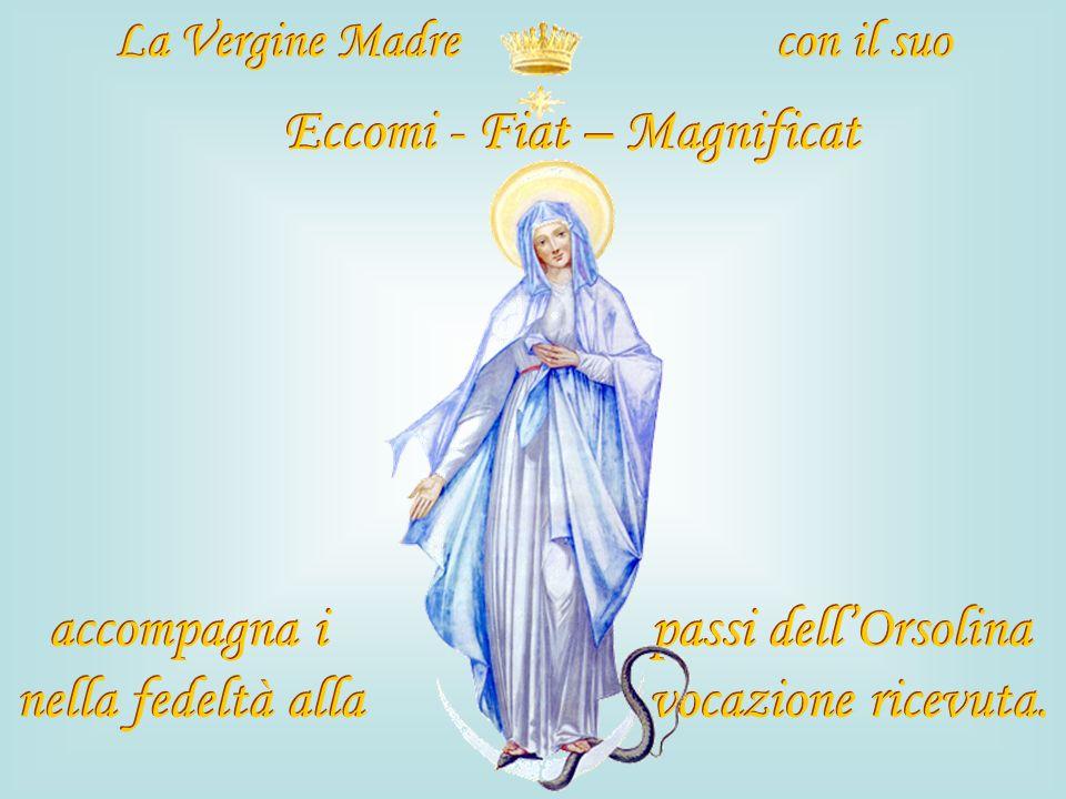 La Vergine Madre con il suo Eccomi - Fiat – Magnificat accompagna i passi dellOrsolina nella fedeltà alla vocazione ricevuta. La Vergine Madre con il