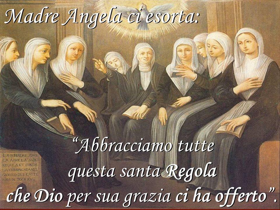 Madre Angela ci esorta: Abbracciamo tutte questa santa Regola che Dio per sua grazia ci ha offerto. Madre Angela ci esorta: Abbracciamo tutte questa s
