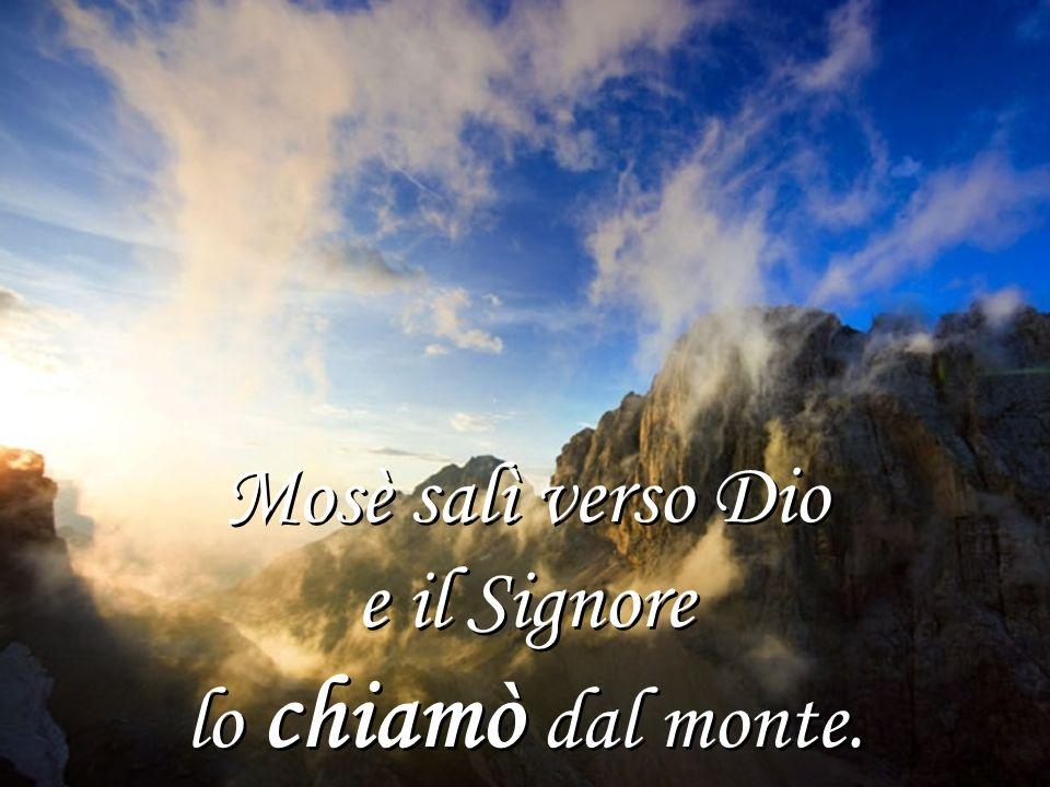 Mosè salì verso Dio e il Signore lo chiamò dal monte. Mosè salì verso Dio e il Signore lo chiamò dal monte.