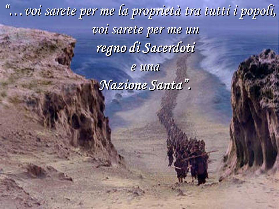 …voi sarete per me la proprietà tra tutti i popoli, voi sarete per me un regno di Sacerdoti e una Nazione Santa. …voi sarete per me la proprietà tra t