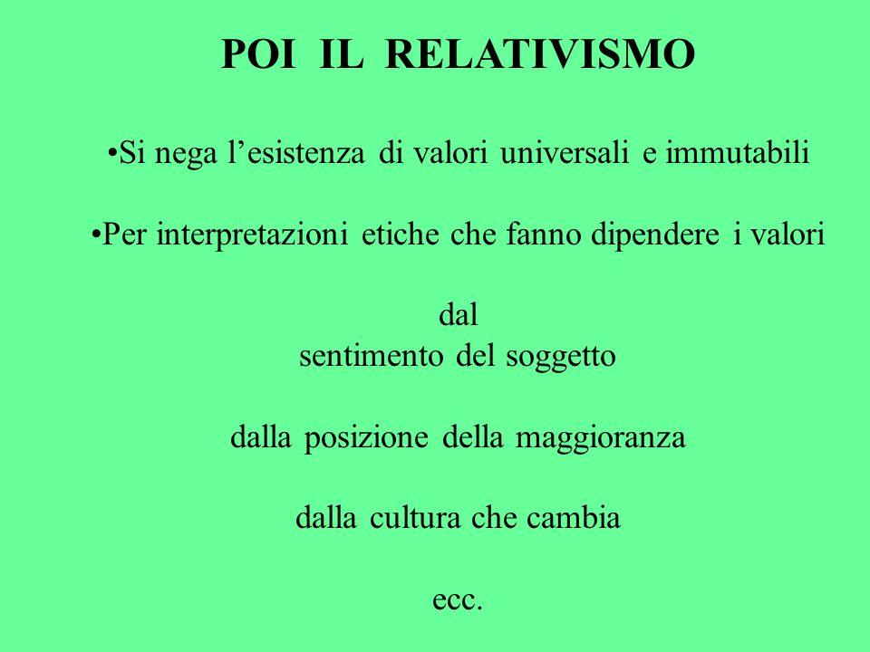 POI IL RELATIVISMO Si nega lesistenza di valori universali e immutabili Per interpretazioni etiche che fanno dipendere i valori dal sentimento del sog