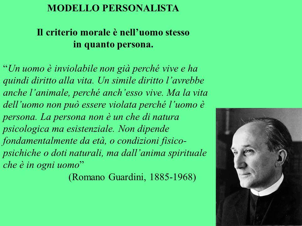 MODELLO PERSONALISTA Il criterio morale è nelluomo stesso in quanto persona. Un uomo è inviolabile non già perché vive e ha quindi diritto alla vita.