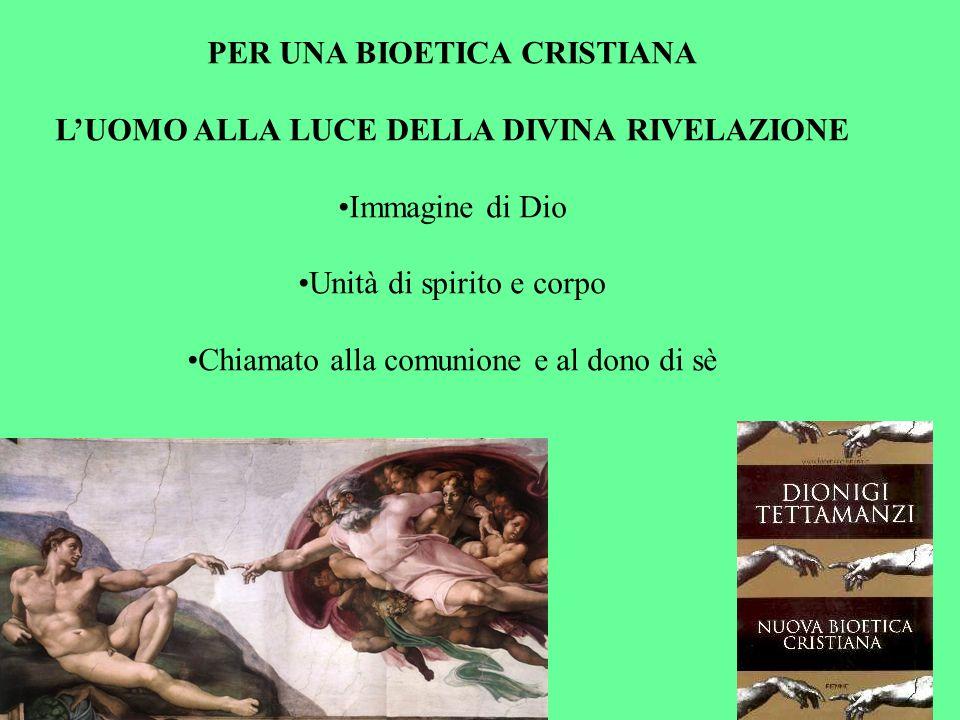 PER UNA BIOETICA CRISTIANA LUOMO ALLA LUCE DELLA DIVINA RIVELAZIONE Immagine di Dio Unità di spirito e corpo Chiamato alla comunione e al dono di sè